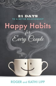 Happy Habits for Every Couple - 21 Days to a Better Relationship ebook by Kathi Lipp,Roger Lipp