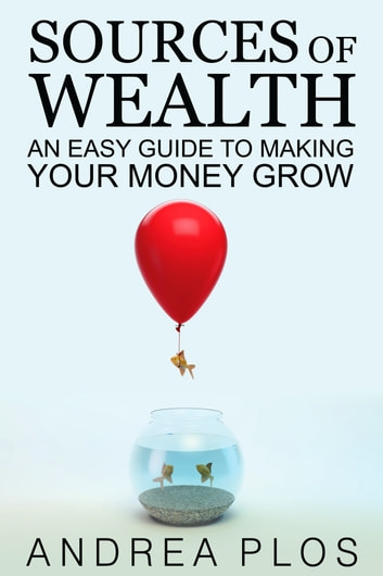 Sources Of Wealth - An Easy Guide To Making Your Money Grow ebook by Andrea Plos