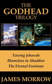 The Godhead Trilogy - Towing Jehovah, Blameless in Abaddon, and The Eternal Footman ebook by James Morrow
