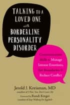 Talking to a Loved One with Borderline Personality Disorder - Communication Skills to Manage Intense Emotions, Set Boundaries, and Reduce Conflict ebook by Jerold J. Kreisman, MD, Randi Kreger