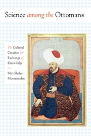 Science among the Ottomans - The Cultural Creation and Exchange of Knowledge ebook by Miri Shefer-Mossensohn