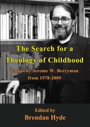 The Search for a Theology of Childhood - Essays by Jerome W. Berryman from 1978-2009 ebook by Brendan Hyde