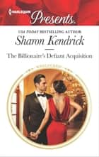 The Billionaire's Defiant Acquisition - A Billionaire Romance eBook by Sharon Kendrick