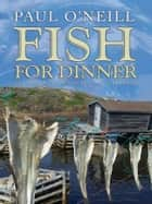 Fish For Dinner: Tales of Newfoundland and Labrador - Tales of Newfoundland and Labrador ebook by Paul O'Neill