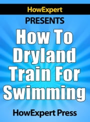 How To Dryland Train For Swimming: Your Step-By-Step Guide To Dryland Training For Swimmers ebook by HowExpert
