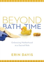 Beyond Bath Time - Embracing Motherhood as a Sacred Role (True Woman) ebook by Erin Davis