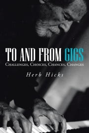 To and from Gigs - Challenges, Choices, Chances, Changes ebook by Herb Hicks