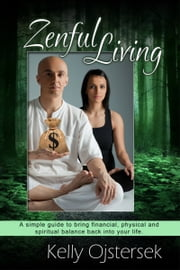 Zenful Living-A Simple Guide to Bring Financial, Physical and Spiritual Balance Back Into Your Life ebook by Kelly Ojstersek
