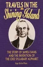 Travels in the Shining Island - The Story of James Evans and the Invention of the Cree Syllabary Alphabet ebook by Roger Burford Mason