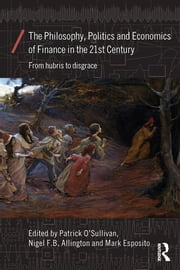 The Philosophy, Politics and Economics of Finance in the 21st Century - From Hubris to Disgrace ebook by Patrick O'Sullivan,Mark Esposito,Nigel F. B. Allington
