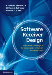 Software Receiver Design - Build your Own Digital Communication System in Five Easy Steps ebook by C. Richard Johnson, Jr,William A. Sethares,Andrew G. Klein