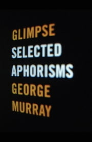 Glimpse: Selected Aphorisms ebook by Murray, George
