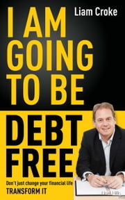 I Am Going To Be Debt Free - Don't just change your financial life -- transform it ebook by Liam Croke