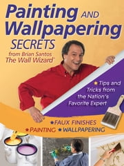 Painting and Wallpapering Secrets from Brian Santos, The Wall Wizard ebook by Brian Santos