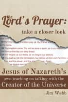 The Lord's Prayer: Take a Closer Look - Jesus of Nazareth's Own Teaching on Talking with the Creator of the Universe ebook by Jim Webb