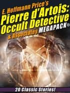 E. Hoffmann Price's Pierre d'Artois: Occult Detective & Associates MEGAPACK® - 20 Classic Stories ebook by E. Hoffmann Price, Alexander Kreitner