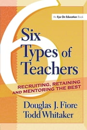 6 Types of Teachers - Recruiting, Retaining, and Mentoring the Best ebook by Todd Whitaker,Douglas Fiore