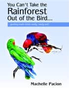 You Can't Take the Rainforest Out of the Bird... ebook by Machelle Pacion