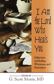 I Am the Lord Who Heals You - Reflections on Healing, Wholeness, and Restoration ebook by G. Scott Morris, MD