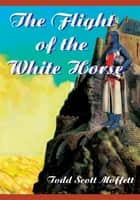 The Flight of the White Horse ebook by Todd Scott Moffett
