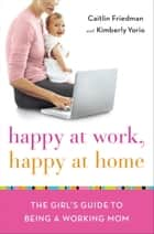 Happy at Work, Happy at Home - The Girl's Guide to Being a Working Mom ebook by Caitlin Friedman, Kimberly Yorio
