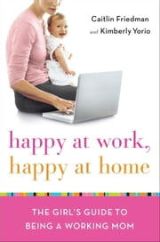 Happy at Work, Happy at Home - The Girl's Guide to Being a Working Mom ebook by Caitlin Friedman,Kimberly Yorio