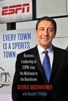 Every Town Is a Sports Town - Business Leadership at ESPN, from the Mailroom to the Boardroom ebook by George Bodenheimer, Donald T. Phillips