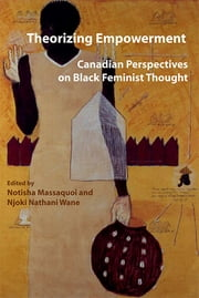 Theorizing Empowerment - Canadian Perspectives on Black Feminist Thought ebook by Notisha Massaquoi,Njoki Nathani Wane