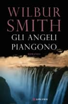 Gli angeli piangono - Il ciclo dei Ballantyne ebook by Wilbur Smith