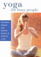 Yoga for Busy People - Increase Energy and Reduce Stress in Minutes a Day ebook by Dawn Groves