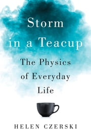 Storm in a Teacup: The Physics of Everyday Life ebook by Helen Czerski