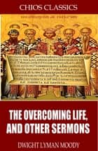 The Overcoming Life, and Other Sermons ebook by Dwight Lyman Moody