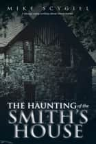 The Haunting of the Smith's House ebook by Mike Scygiel