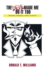 The Devil Made Me Do It Too - Pressing, Personal, Poetic, Purview ebook by Donald T. Williams