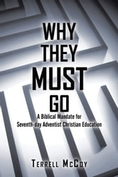 Why They Must Go - A Biblical Mandate for Seventh-day Adventist Christian Education ebook by Terrell McCoy