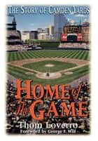 Home of the Game - The Story of Camden Yards ebook by Thom Loverro