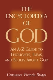 The Encyclopedia of God: An A-Z Guide to Thoughts, Ideas, and Beliefs about God ebook by Briggs, Constance Victoria