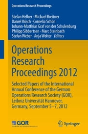 Operations Research Proceedings 2012 - Selected Papers of the International Annual Conference of the German Operations Research Society (GOR), Leibniz University of Hannover, Germany, September 5-7, 2012 ebook by Stefan Helber,Michael Breitner,Daniel Rösch,Cornelia Schön,Johann-Matthias Graf von der Schulenburg,Philipp Sibbertsen,Marc Steinbach,Stefan Weber,Anja Wolter