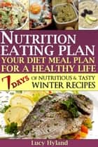 Nutrition Eating Plan: Your Diet Meal Plan For A Healthy Life (WINTER EDITION) ebook by Lucy Hyland