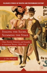 Staging the Slums, Slumming the Stage - Class, Poverty, Ethnicity, and Sexuality in American Theatre, 1890–1916 ebook by J. Westgate