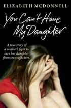 You Can't Have My Daughter - A true story of a mother's desperate fight to save her daughter from Oxford's sex traffickers. ebook by Elizabeth McDonnell
