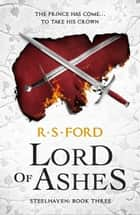 Lord of Ashes (Steelhaven: Book Three) ebook by R. S. Ford
