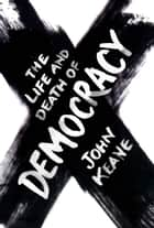 The Life and Death of Democracy eBook by John Keane