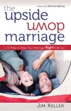 The Upside Down Marriage: 12 Ways to Keep Your Marriage Right Side Up ebook by Jim Keller
