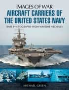 Aircraft Carriers of the United States Navy - Rare Photographs from Wartime Archives ebook by Michael Green