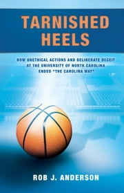 Tarnished Heels - How Unethical Actions and Deliberate Deceit at the University of North Carolina Ended The Carolina Way ebook by Rob Anderson