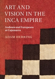Art and Vision in the Inca Empire - Andeans and Europeans at Cajamarca ebook by Adam Herring