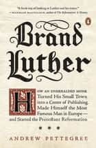 Brand Luther - How an Unheralded Monk Turned His Small Town into a Center of Publishing, Made Himself the Most Famous Man in Europe--and Started the Protestant Reformation ebook by Andrew Pettegree