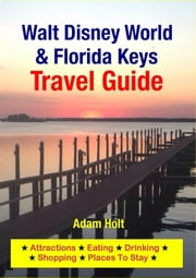 Walt Disney World & Florida Keys Travel Guide - Attractions, Eating, Drinking, Shopping & Places To Stay ebook by Adam Holt