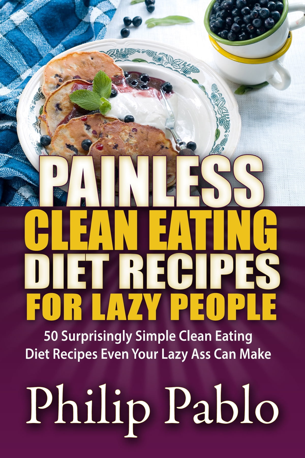 Painless Clean Eating Diet Recipes For Lazy People: 50 Simple Clean Eating  Diet Recipes Even Your Lazy Ass Can Make ebook by Phillip Pablo - Rakuten